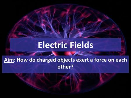 Electric Fields Aim: How do charged objects exert a force on each other?