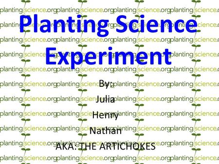 Planting Science Experiment By: Julia Henry Nathan AKA: THE ARTICHOKES.