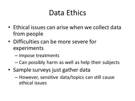Data Ethics Ethical issues can arise when we collect data from people Difficulties can be more severe for experiments – Impose treatments – Can possibly.