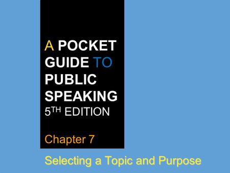 A POCKET GUIDE TO PUBLIC SPEAKING 5 TH EDITION Chapter 7 Selecting a Topic and Purpose.