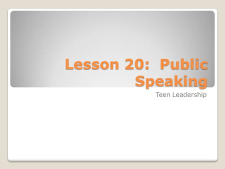 Lesson 20: Public Speaking Teen Leadership. Effective Communication for Leaders Why is it important to learn to communicate more effectively? Your future.