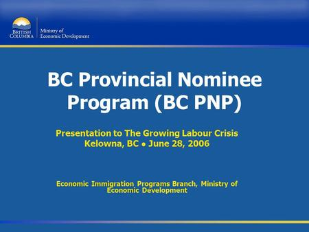 BC Provincial Nominee Program (BC PNP) Presentation to The Growing Labour Crisis Kelowna, BC ● June 28, 2006 Economic Immigration Programs Branch, Ministry.