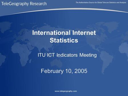 Www.telegeography.com International Internet Statistics ITU ICT Indicators Meeting February 10, 2005.