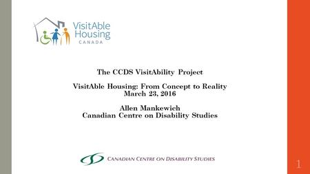 The CCDS VisitAbility Project VisitAble Housing: From Concept to Reality March 23, 2016 Allen Mankewich Canadian Centre on Disability Studies 1.