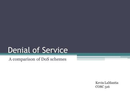Denial of Service A comparison of DoS schemes Kevin LaMantia COSC 316.