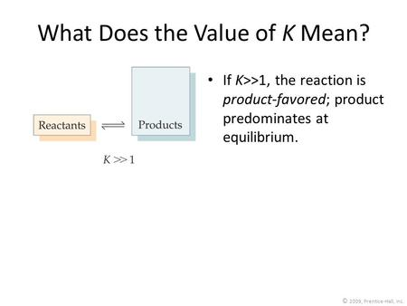 © 2009, Prentice-Hall, Inc. What Does the Value of K Mean? If K>>1, the reaction is product-favored; product predominates at equilibrium.