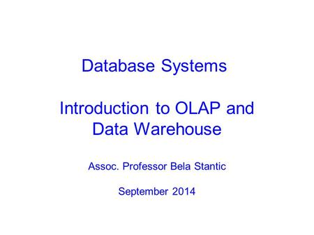 Introduction to OLAP and Data Warehouse Assoc. Professor Bela Stantic September 2014 Database Systems.