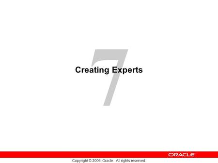 7 Copyright © 2006, Oracle. All rights reserved. Creating Experts.