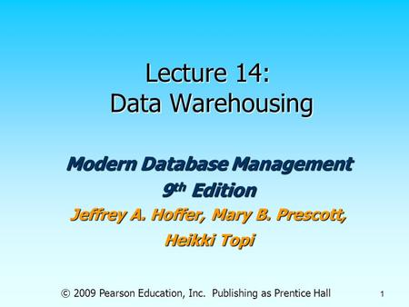 © 2009 Pearson Education, Inc. Publishing as Prentice Hall 1 Lecture 14: Data Warehousing Modern Database Management 9 th Edition Jeffrey A. Hoffer, Mary.