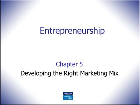 Entrepreneurship Chapter 5 Developing the Right Marketing Mix.