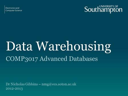 Data Warehousing COMP3017 Advanced Databases Dr Nicholas Gibbins – 2012-2013.