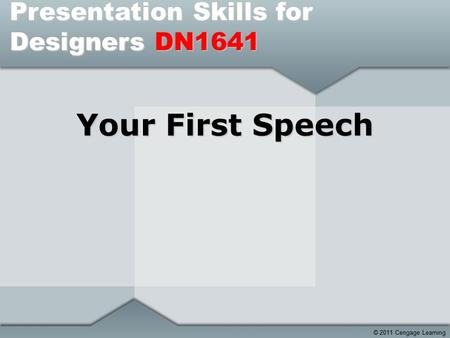© 2011 Cengage Learning Your First Speech Presentation Skills for Designers DN1641.