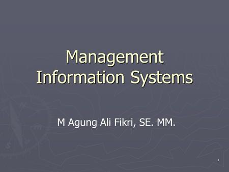 1 Management Information Systems M Agung Ali Fikri, SE. MM.