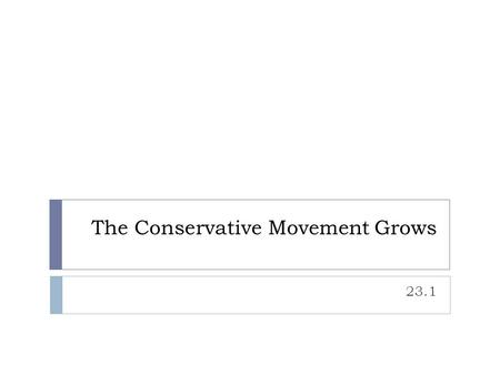 "The Conservative Movement Grows 23.1. Two Views: Liberal and Conservative  Republicans ""Conservatives""  Favor allowing the free market, private organizations,"