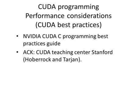 CUDA programming Performance considerations (CUDA best practices) NVIDIA CUDA C programming best practices guide ACK: CUDA teaching center Stanford (Hoberrock.
