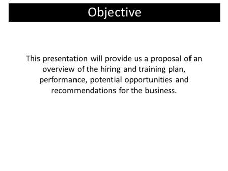This presentation will provide us a proposal of an overview of the hiring and training plan, performance, potential opportunities and recommendations for.