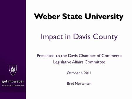 Weber State University Impact in Davis County Presented to the Davis Chamber of Commerce Legislative Affairs Committee October 6, 2011 Brad Mortensen.