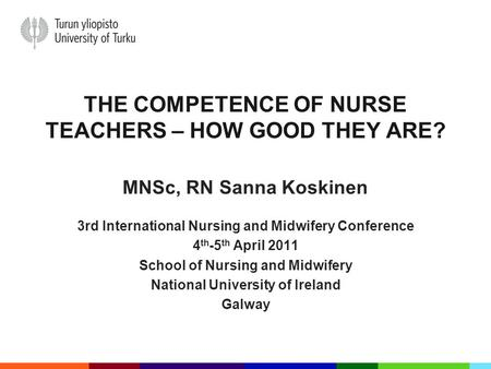 THE COMPETENCE OF NURSE TEACHERS – HOW GOOD THEY ARE? MNSc, RN Sanna Koskinen 3rd International Nursing and Midwifery Conference 4 th -5 th April 2011.