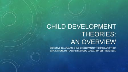 CHILD DEVELOPMENT THEORIES: AN OVERVIEW OBJECTIVE 46: ANALYZE CHILD DEVELOPMENT THEORIES AND THEIR IMPLICATIONS FOR EARLY CHILDHOOD EDUCATION BEST PRACTICES.