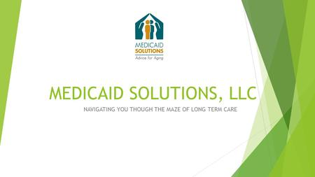 MEDICAID SOLUTIONS, LLC NAVIGATING YOU THOUGH THE MAZE OF LONG TERM CARE.