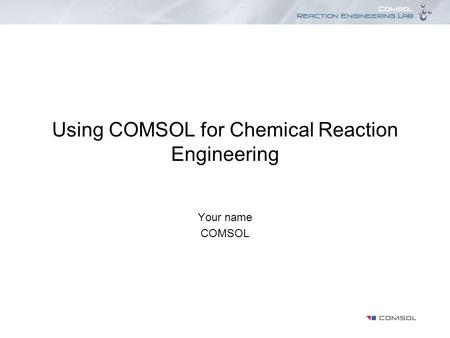 Using COMSOL for Chemical Reaction Engineering Your name COMSOL.