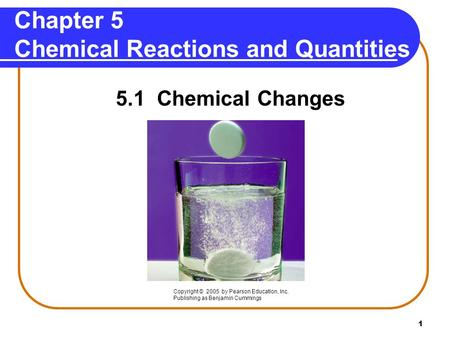 1 Chapter 5 Chemical Reactions and Quantities 5.1 Chemical Changes Copyright © 2005 by Pearson Education, Inc. Publishing as Benjamin Cummings.