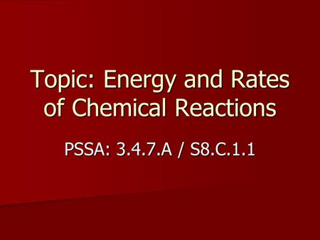Topic: Energy and Rates of Chemical Reactions PSSA: 3.4.7.A / S8.C.1.1.