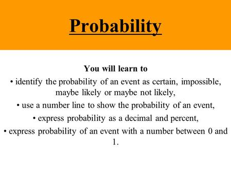 Probability You will learn to identify the probability of an event as certain, impossible, maybe likely or maybe not likely, use a number line to show.