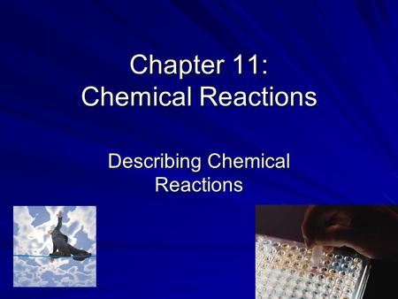 Chapter 11: Chemical Reactions Describing Chemical Reactions.