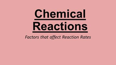 Chemical Reactions Factors that affect Reaction Rates.
