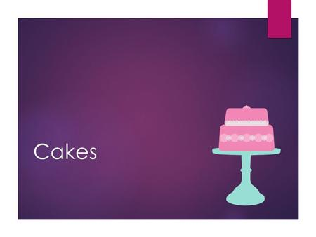 Cakes. 2 Main Types of Cakes Shortened  Shortened gluten strands = more tender  Contain fat such as butter, margarine, or shortening. Also called butter.