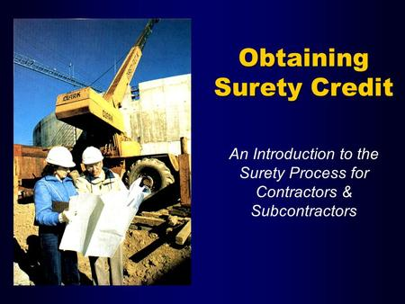 Obtaining Surety Credit An Introduction to the Surety Process for Contractors & Subcontractors.