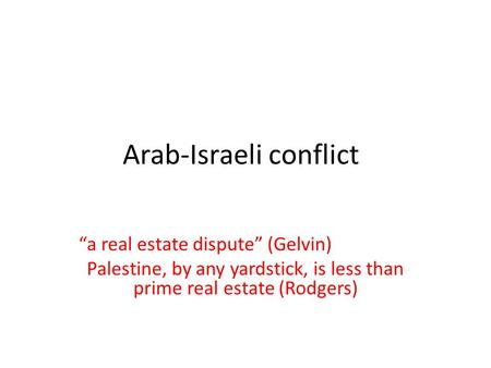 "Arab-Israeli conflict ""a real estate dispute"" (Gelvin) Palestine, by any yardstick, is less than prime real estate (Rodgers)"