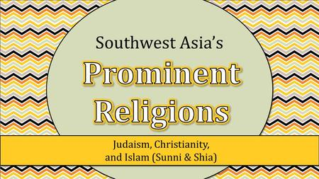 Judaism, Christianity, and Islam (Sunni & Shia) Southwest Asia's.