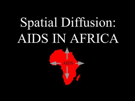 Spatial Diffusion: AIDS IN AFRICA AIDS. What is Spatial Diffusion? The spread of a phenomenon and it's effects on the region of contact Examples: –Diseases.
