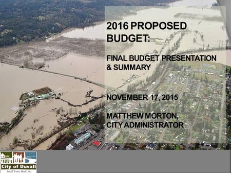 2016 PROPOSED BUDGET: FINAL BUDGET PRESENTATION & SUMMARY NOVEMBER 17, 2015 MATTHEW MORTON, CITY ADMINISTRATOR.