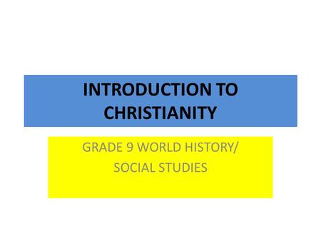 INTRODUCTION TO CHRISTIANITY GRADE 9 WORLD HISTORY/ SOCIAL STUDIES.