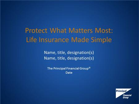 Protect What Matters Most: Life Insurance Made Simple Name, title, designation(s) The Principal Financial Group  Date.