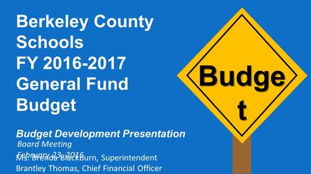 Budge t Berkeley County Schools FY 2016-2017 General Fund Budget Budget Development Presentation Ms. Brenda Blackburn, Superintendent Brantley Thomas,