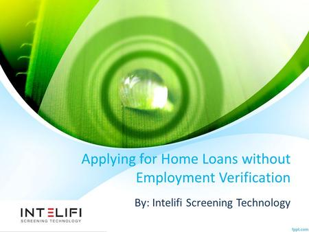 Applying for Home Loans without Employment Verification By: Intelifi Screening Technology.