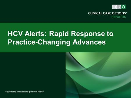 HCV Alerts: Rapid Response to Practice-Changing Advances Supported by an educational grant from AbbVie.