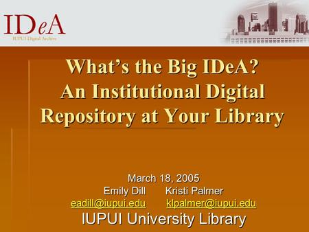 What's the Big IDeA? An Institutional Digital Repository at Your Library March 18, 2005 Emily Dill Kristi Palmer