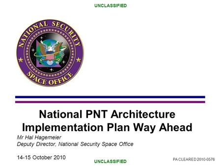 UNCLASSIFIED National PNT Architecture Implementation Plan Way Ahead Mr Hal Hagemeier Deputy Director, National Security Space Office 14-15 October 2010.
