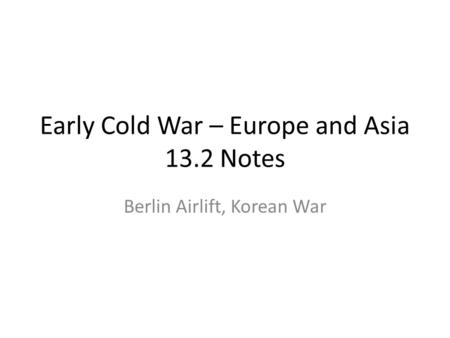 Early Cold War – Europe and Asia 13.2 Notes Berlin Airlift, Korean War.