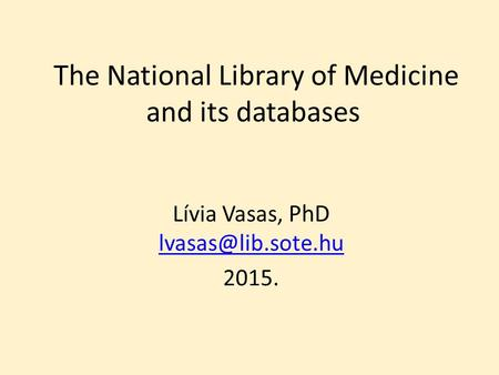The National Library of Medicine and its databases Lívia Vasas, PhD  2015.
