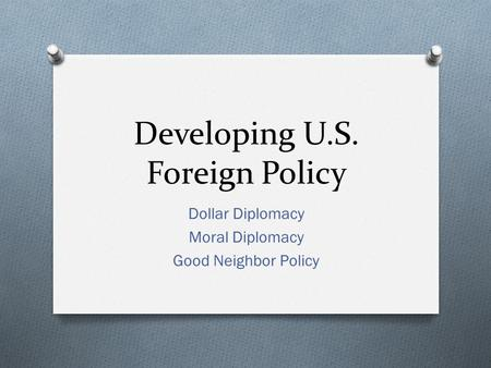 Developing U.S. Foreign Policy Dollar Diplomacy Moral Diplomacy Good Neighbor Policy.