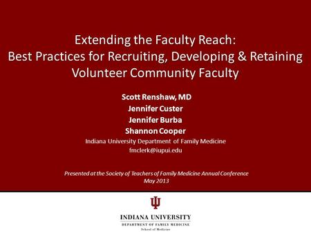 Extending the Faculty Reach: Best Practices for Recruiting, Developing & Retaining Volunteer Community Faculty Scott Renshaw, MD Jennifer Custer Jennifer.