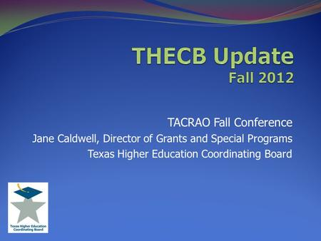 TACRAO Fall Conference Jane Caldwell, Director of Grants and Special Programs Texas Higher Education Coordinating Board.