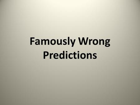 "Famously Wrong Predictions. Drill for oil? You mean drill into the ground to try and find oil? You're crazy."" -- Drillers who Edwin L. Drake tried to."