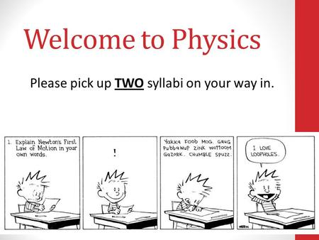 Welcome to Physics Please pick up TWO syllabi on your way in.